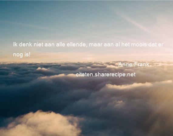 Citaten Van Anne Frank : Anne frank ik denk niet aan alle ellende maar al het