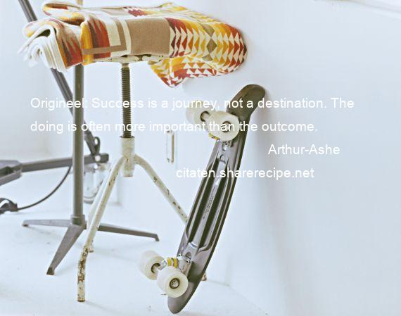 Arthur-Ashe - Origineel: Success is a journey, not a destination. The doing is often more important than the outcome.