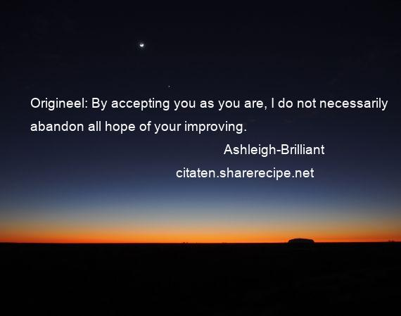 Ashleigh-Brilliant - Origineel: By accepting you as you are, I do not necessarily abandon all hope of your improving.