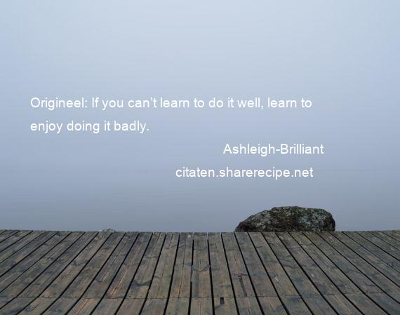 Ashleigh-Brilliant - Origineel: If you can't learn to do it well, learn to enjoy doing it badly.