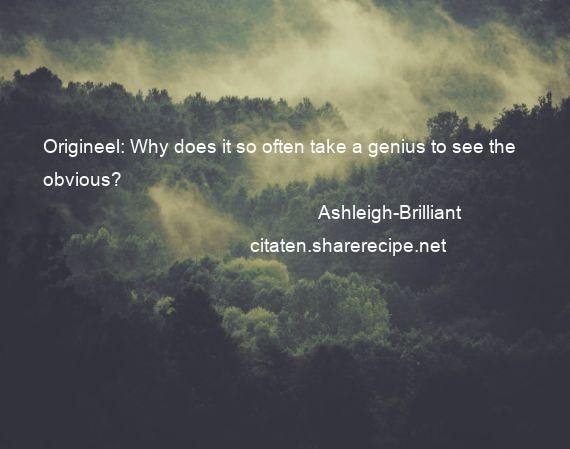 Ashleigh-Brilliant - Origineel: Why does it so often take a genius to see the obvious?