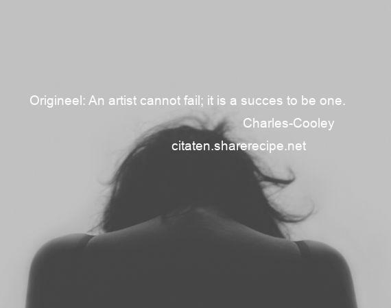 Charles-Cooley - Origineel: An artist cannot fail; it is a succes to be one.