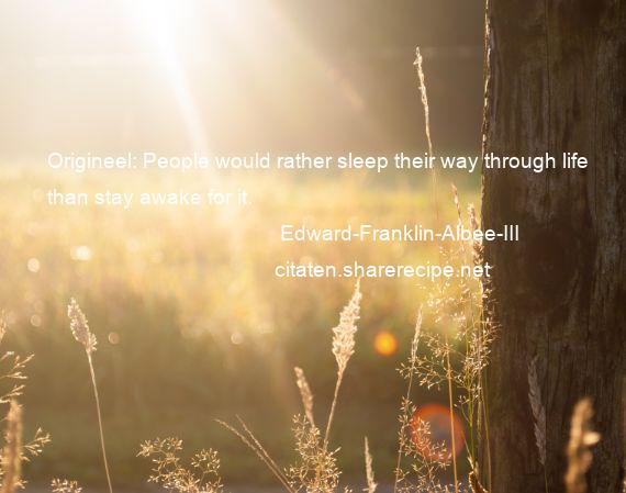Edward-Franklin-Albee-III - Origineel: People would rather sleep their way through life than stay awake for it.