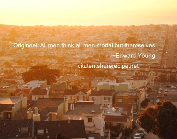 Edward-Young - Origineel: All men think all men mortal but themselves.
