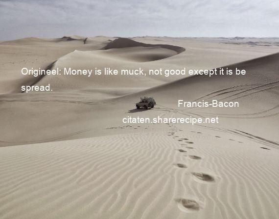 Francis-Bacon - Origineel: Money is like muck, not good except it is be spread.