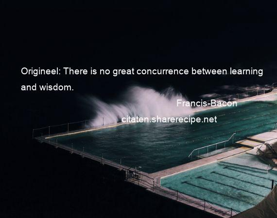 Francis-Bacon - Origineel: There is no great concurrence between learning and wisdom.