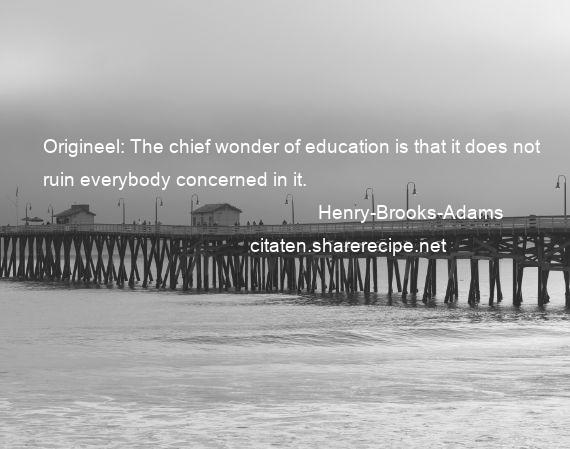 Henry-Brooks-Adams - Origineel: The chief wonder of education is that it does not ruin everybody concerned in it.