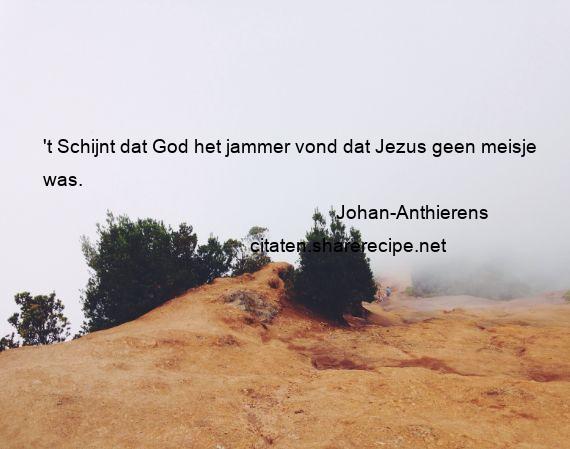 Citaten Jezus : Johan anthierens: t schijnt dat god het jammer vond dat jezus geen