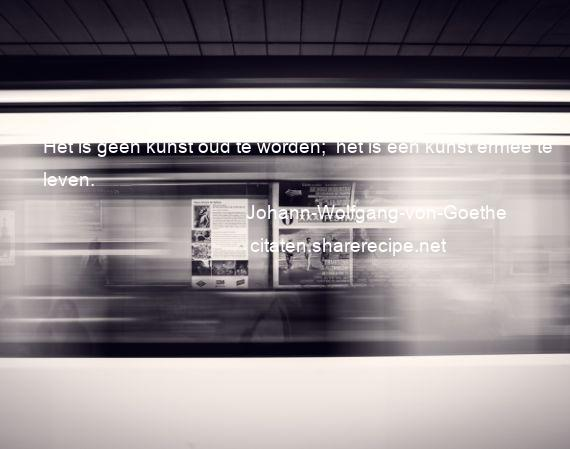 Citaten Goethe : Johann wolfgang von goethe het is geen kunst oud te