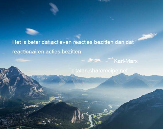 Citaten Karl Marx : Karl marx het is beter dat actieven reacties bezitten dan