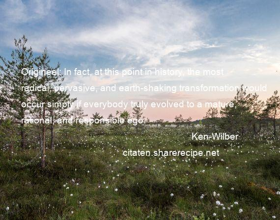 Ken-Wilber - Origineel: In fact, at this point in history, the most radical, pervasive, and earth-shaking transformation would occur simply if everybody truly evolved to a mature, rational, and responsible ego.