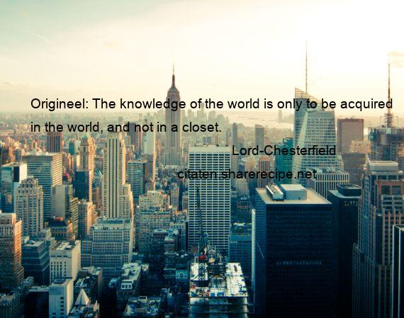 Lord-Chesterfield - Origineel: The knowledge of the world is only to be acquired in the world, and not in a closet.