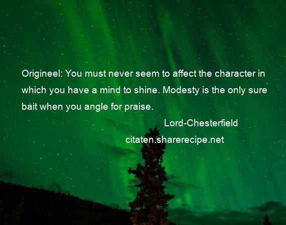 Lord-Chesterfield - Origineel: You must never seem to affect the character in which you have a mind to shine. Modesty is the only sure bait when you angle for praise.