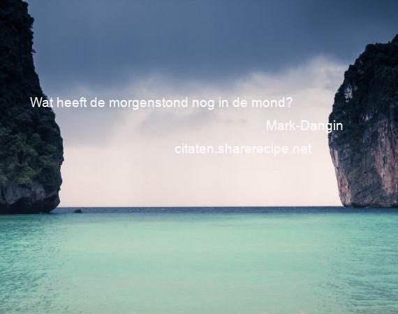 Mark-Dangin - Wat heeft de morgenstond nog in de mond?