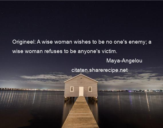 Maya-Angelou - Origineel: A wise woman wishes to be no one's enemy; a wise woman refuses to be anyone's victim.