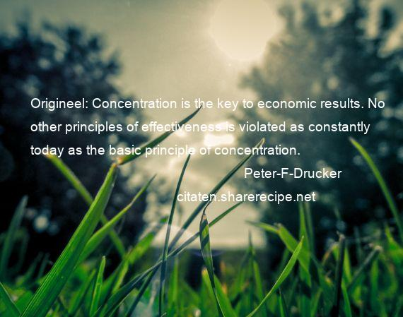 Peter-F-Drucker - Origineel: Concentration is the key to economic results. No other principles of effectiveness is violated as constantly today as the basic principle of concentration.