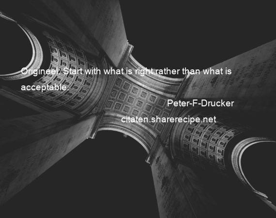 Peter-F-Drucker - Origineel: Start with what is right rather than what is acceptable.