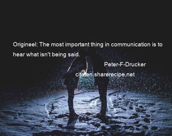 Peter-F-Drucker - Origineel: The most important thing in communication is to hear what isn't being said.