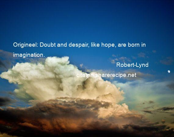 Robert-Lynd - Origineel: Doubt and despair, like hope, are born in imagination.