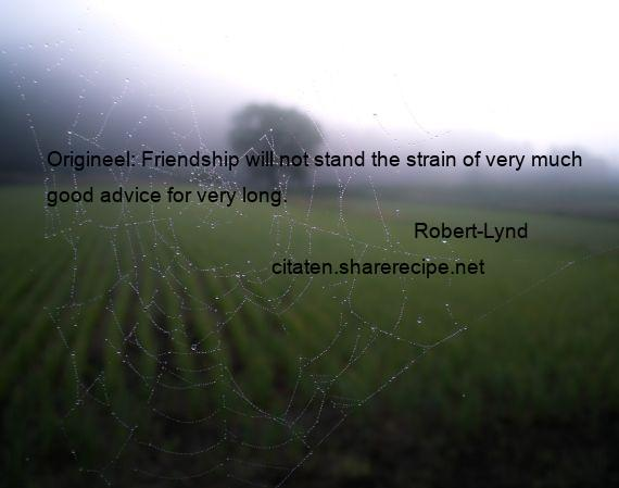 Robert-Lynd - Origineel: Friendship will not stand the strain of very much good advice for very long.
