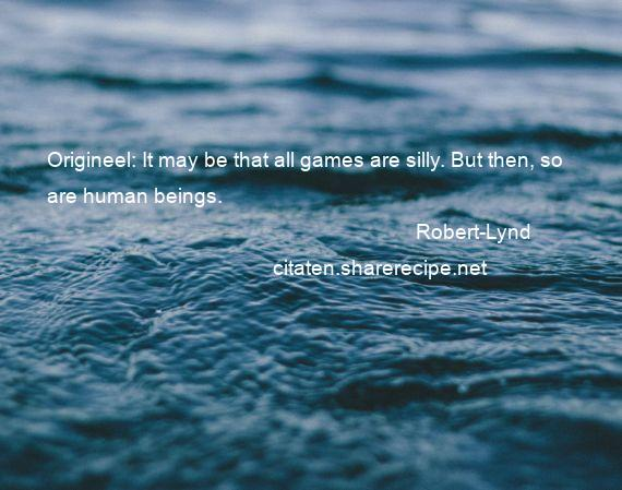 Robert-Lynd - Origineel: It may be that all games are silly. But then, so are human beings.