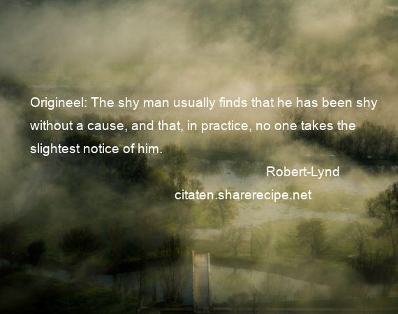 Robert-Lynd - Origineel: The shy man usually finds that he has been shy without a cause, and that, in practice, no one takes the slightest notice of him.