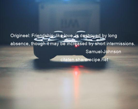 Samuel-Johnson - Origineel: Friendship, like love, is destroyed by long absence, though it may be increased by short intermissions.