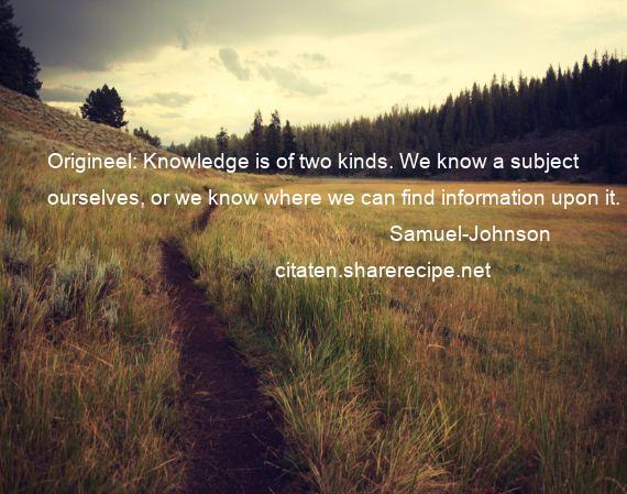 Samuel-Johnson - Origineel: Knowledge is of two kinds. We know a subject ourselves, or we know where we can find information upon it.