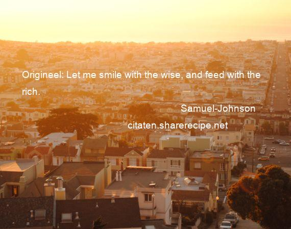 Samuel-Johnson - Origineel: Let me smile with the wise, and feed with the rich.