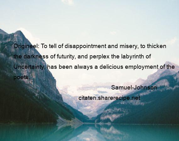 Samuel-Johnson - Origineel: To tell of disappointment and misery, to thicken the darkness of futurity, and perplex the labyrinth of Uncertainty, has been always a delicious employment of the poets.