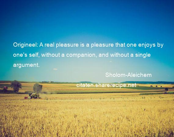 Sholom-Aleichem - Origineel: A real pleasure is a pleasure that one enjoys by one's self, without a companion, and without a single argument.