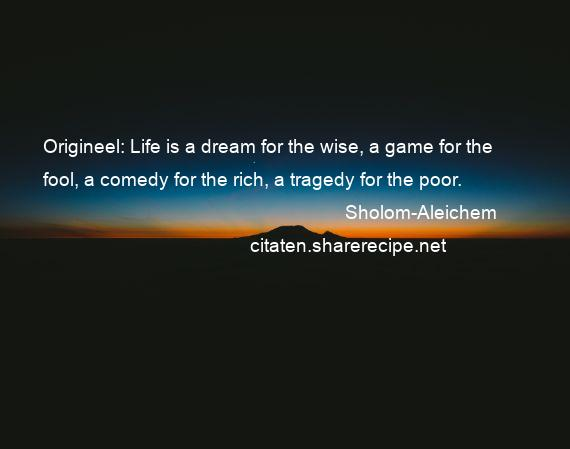 Sholom-Aleichem - Origineel: Life is a dream for the wise, a game for the fool, a comedy for the rich, a tragedy for the poor.