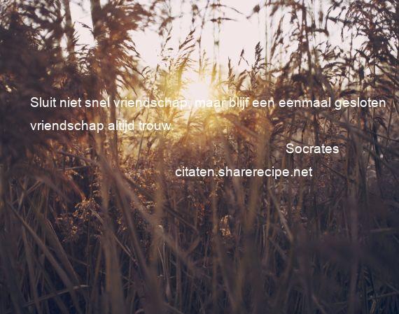 Citaten Socrates : Socrates sluit niet snel vriendschap maar blijf een