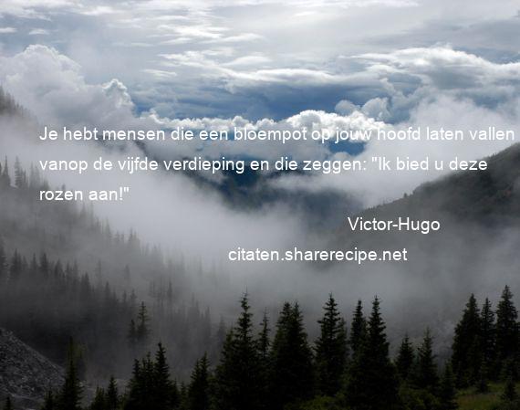 Citaten Over Rozen : Victor hugo: je hebt mensen die een bloempot op jouw hoofd laten