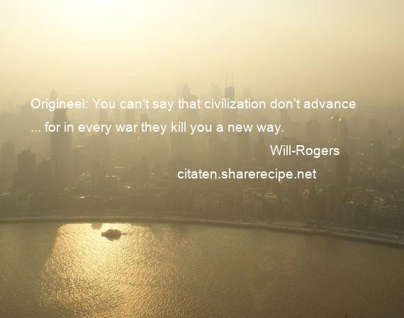 Will-Rogers - Origineel: You can't say that civilization don't advance ... for in every war they kill you a new way.