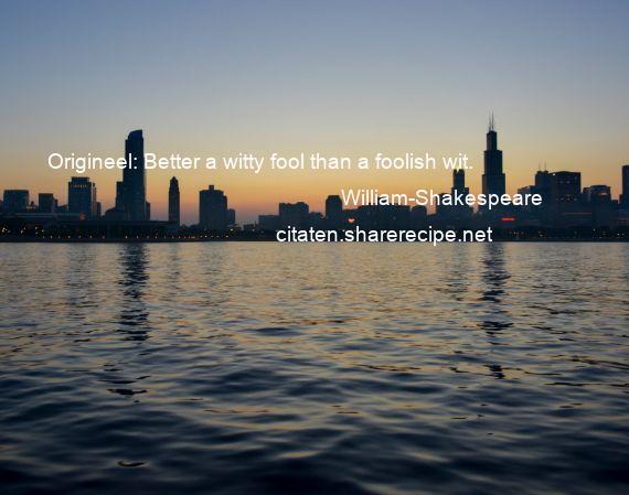Citaten William Shakespeare : William shakespeare origineel better a witty fool than