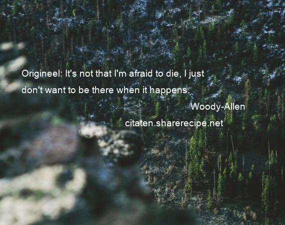Woody-Allen - Origineel: It's not that I'm afraid to die, I just don't want to be there when it happens.