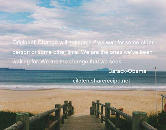 Barack-Obama - Origineel: Change will not come if we wait for some other person or some other time. We are the ones we've been waiting for. We are the change that we seek.