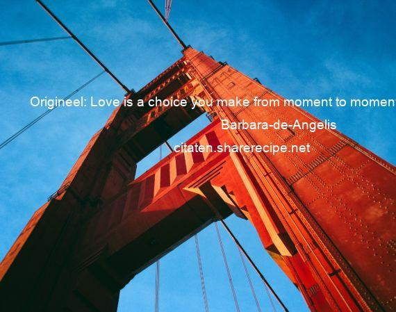 Barbara-de-Angelis - Origineel: Love is a choice you make from moment to moment.