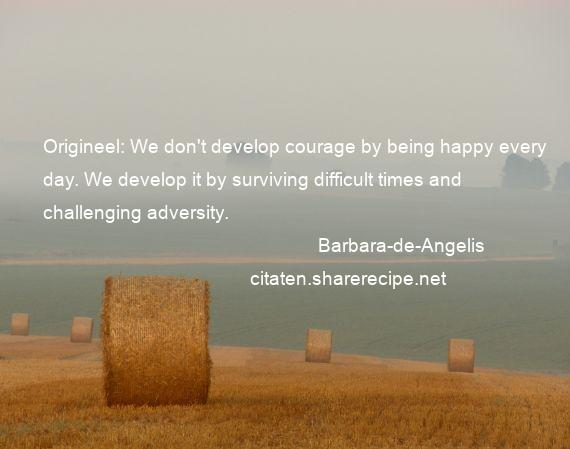 Barbara-de-Angelis - Origineel: We don't develop courage by being happy every day. We develop it by surviving difficult times and challenging adversity.