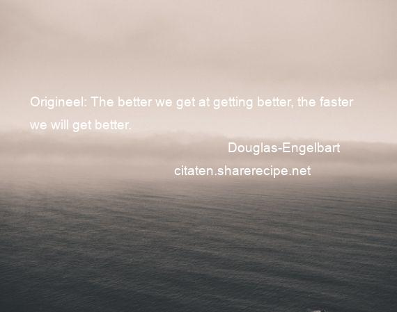 Douglas-Engelbart - Origineel: The better we get at getting better, the faster we will get better.