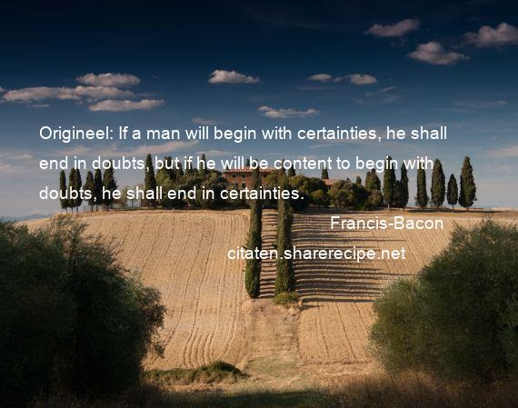 Francis-Bacon - Origineel: If a man will begin with certainties, he shall end in doubts, but if he will be content to begin with doubts, he shall end in certainties.