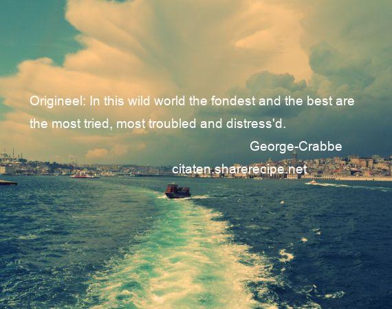 George-Crabbe - Origineel: In this wild world the fondest and the best are the most tried, most troubled and distress'd.