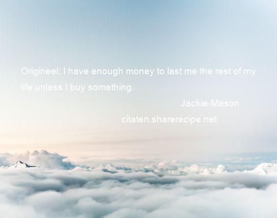 Jackie-Mason - Origineel: I have enough money to last me the rest of my life unless I buy something.