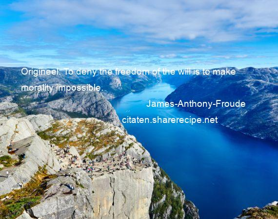 James-Anthony-Froude - Origineel: To deny the freedom of the will is to make morality impossible.