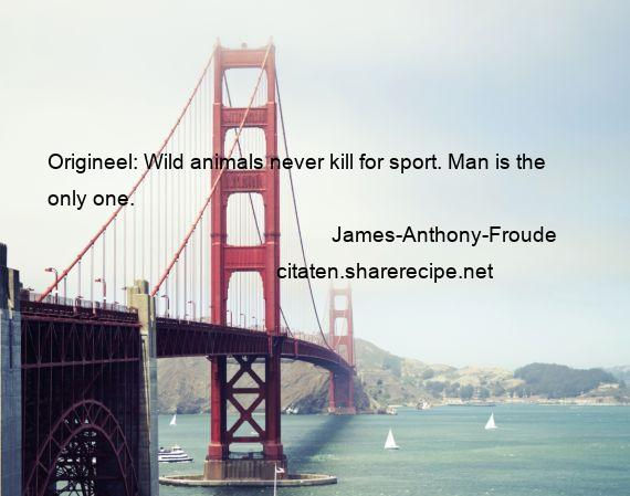 James-Anthony-Froude - Origineel: Wild animals never kill for sport. Man is the only one.