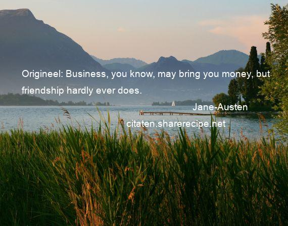 Jane-Austen - Origineel: Business, you know, may bring you money, but friendship hardly ever does.
