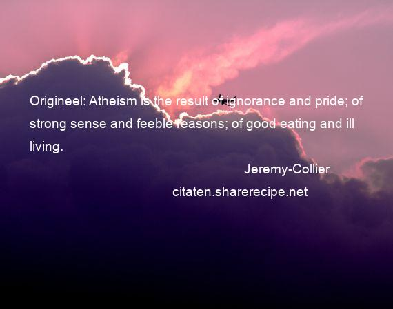 Jeremy-Collier - Origineel: Atheism is the result of ignorance and pride; of strong sense and feeble reasons; of good eating and ill living.