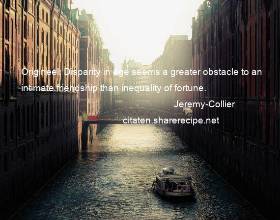 Jeremy-Collier - Origineel: Disparity in age seems a greater obstacle to an intimate friendship than inequality of fortune.