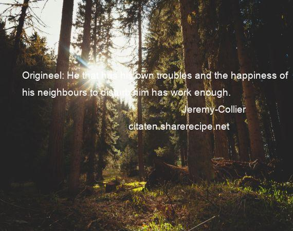 Jeremy-Collier - Origineel: He that has his own troubles and the happiness of his neighbours to disturb him has work enough.